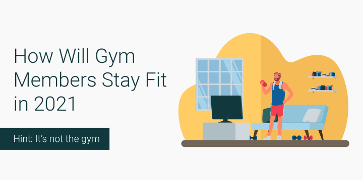 How Will Gym Members Stay Fit in 2021 [Hint:Not the Gym]